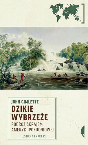 John Gimlette - Dzikie wybrzeże. Podróż skrajem Ameryki Południowej