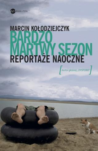 Bardzo martwy sezon: Reportaże naoczne - Marcin Kołodziejczyk